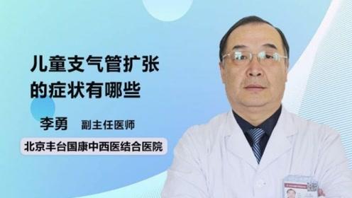 儿童支气管扩张的症状有哪些?听医生一一介绍