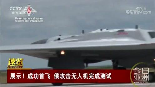 展示!成功首飞 俄攻击无人机完成测试