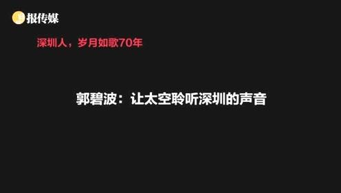 深圳人 岁月如歌70年 | 郭碧波:让太空聆听深圳的声音