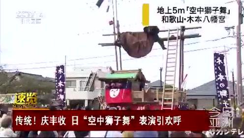 """传统!庆丰收 日""""空中狮子舞""""表演引欢呼"""