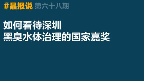 《晶报说》第六十八期 如何看待深圳黑臭水体治理的国家嘉奖