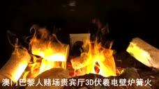 澳门巴黎人赌场贵宾厅3D伏羲电壁炉篝火