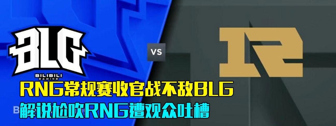 RNG常规赛收官战不敌BLG,解说尬吹RNG遭观众吐槽